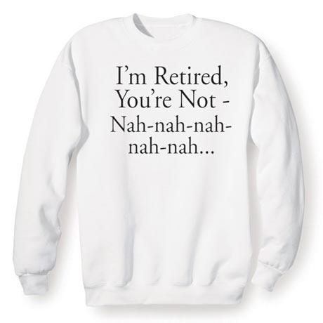 I'm Retired You're Not…Nah, Nah, Nah, Nah, Nah Shirt