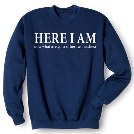 Here I Am - Now What Are Your Other Two Wishes Shirt