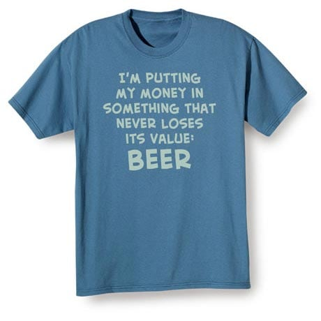 I'm Putting My Money In Something That Never Loses It's Value: Beer Shirt