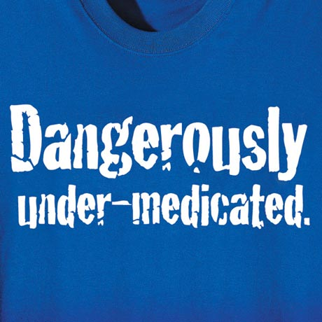 Dangerously Under-Medicated Shirt