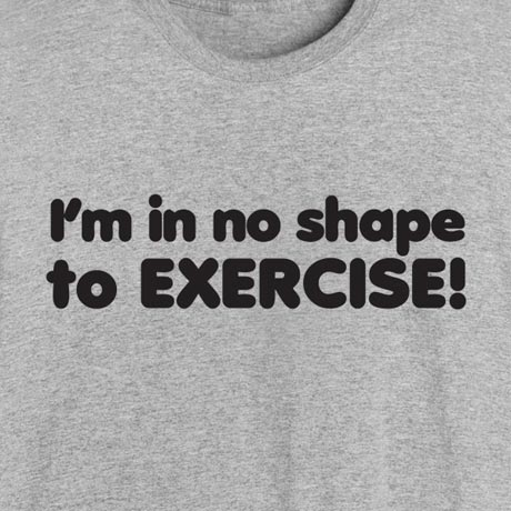 I'm In No Shape To Exercise! Shirt