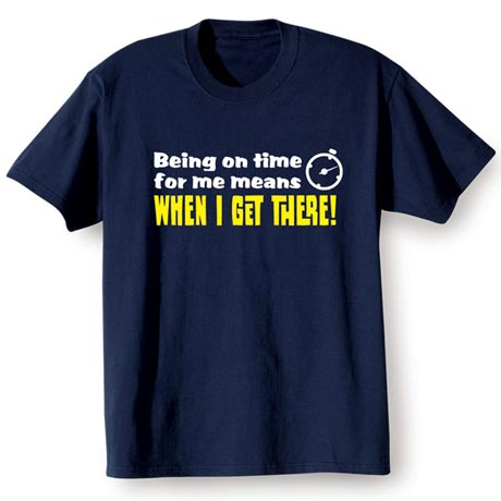 Being On Time For Me Means When I Get There! Shirt