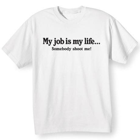 My Job Is My Life… Somebody Shoot Me Shirt
