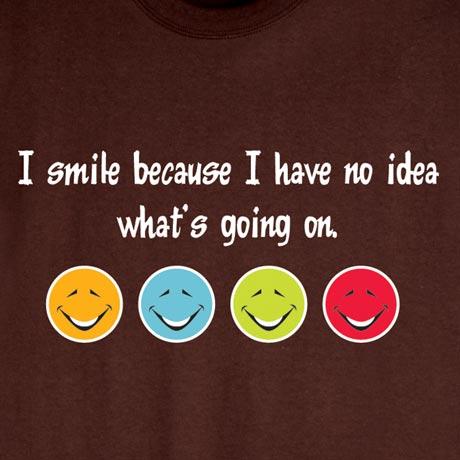 I Smile Because I Have No Idea Shirts