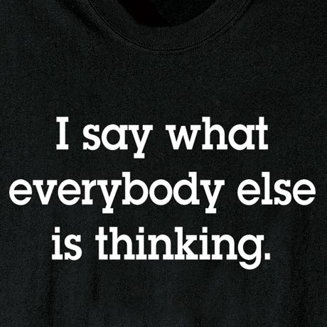 I Say What Everyone Else Is Thinking Shirt