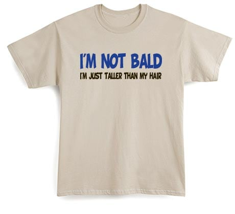 I'm Not Bald I'm Just Taller Than My Hair Shirt
