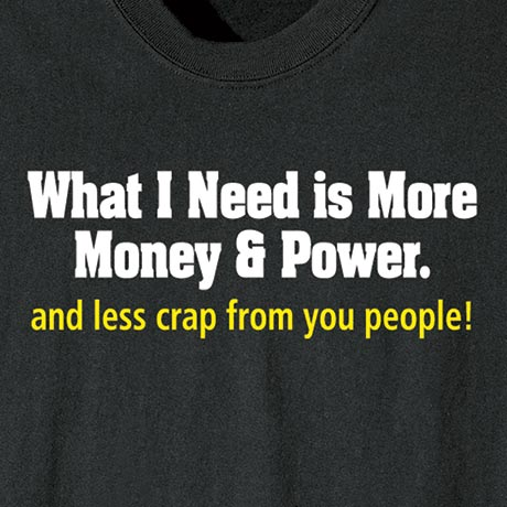 What I Need Is More Money & Power… Shirt