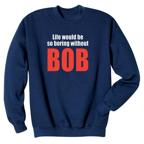 Life Would Be So Boring Without Bob Shirt