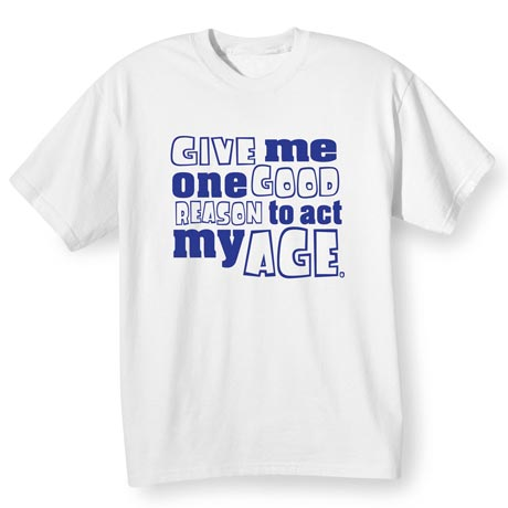 Give Me One Good Reason To Act My Age Shirt
