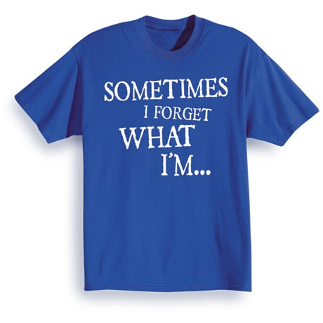 Sometimes I Forget What I'm T-Shirt