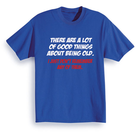 Good Things About Being Old T-Shirt