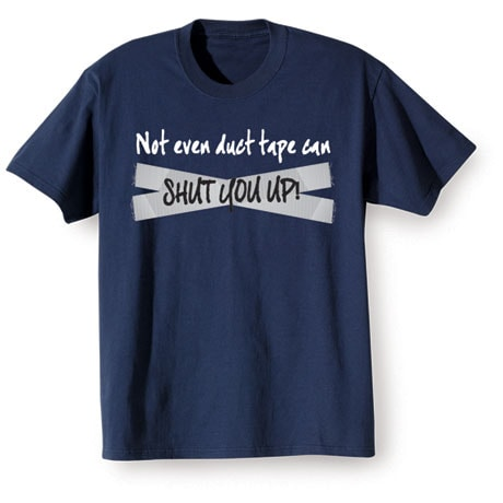 Not Even Duct Tape Can Shut You Up T-Shirt