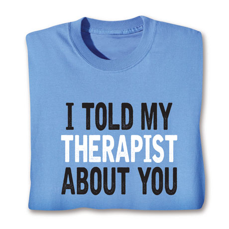 I Told My Therapist About You T-Shirt