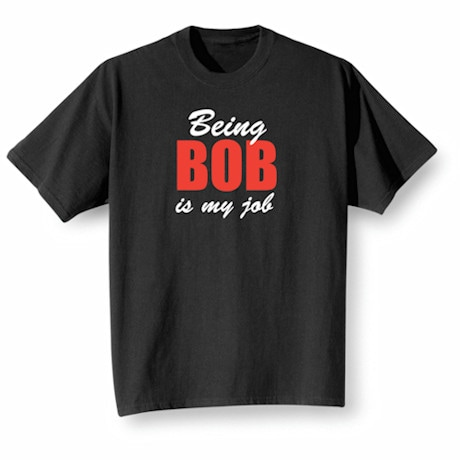 Being Bob Is My Job Shirts