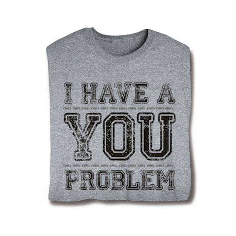 I Have A You Problem Shirts