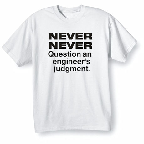 Never Question An Engineer's Judgement Shirts