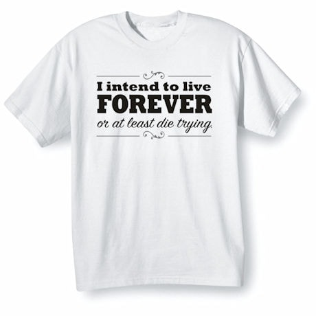 I Intend To Live Forever Shirts