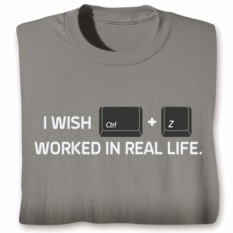 I Wish CTRL+Z Worked In Real Life T-Shirts