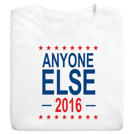 Anyone Else 2016 - Funny Presidential Election T-shirt