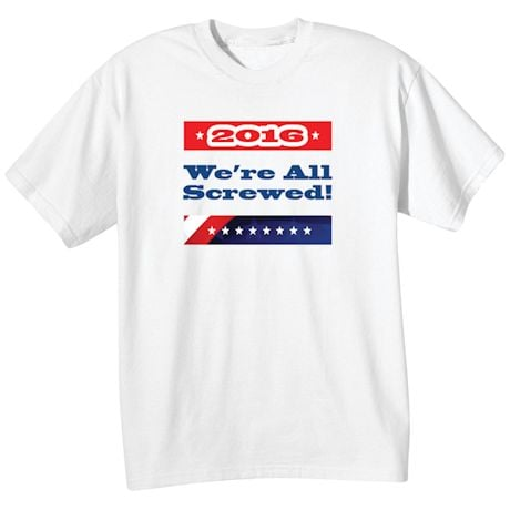 2016 We're All Screwed! -  Funny Presidential Election T-shirt