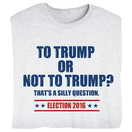To Trump or not to Trump? - Funny Presidential Election T-shirt