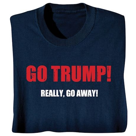 Go Trump! Really, Go Away! - Funny Presidential Election T-shirt