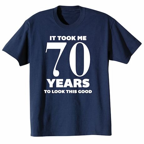 It Took Me 70 Years To Look This Good Shirt
