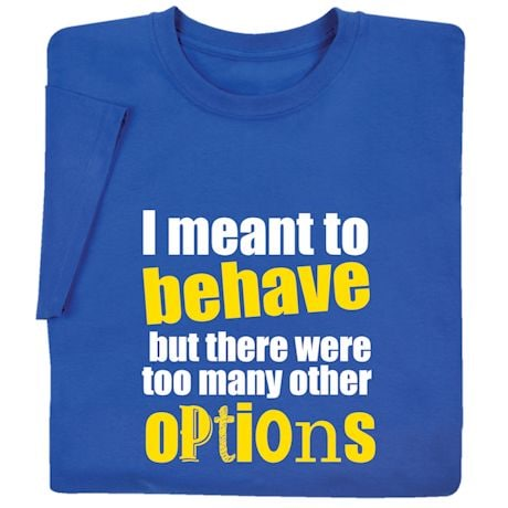 I Meant To Behave Shirts