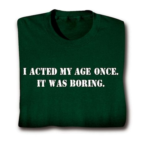 I Acted My Age Once. T-Shirt