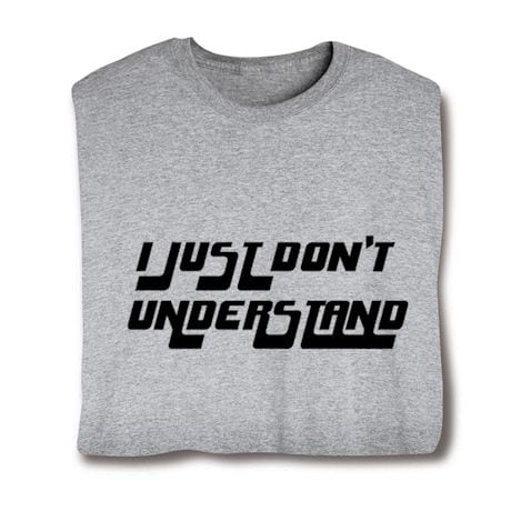 I Just Don't Understand Shirts