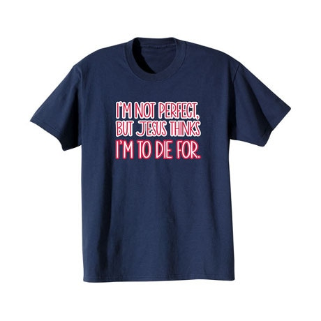 I'm Not Perfect But Jesus Thinks I'm To Die For T-Shirt