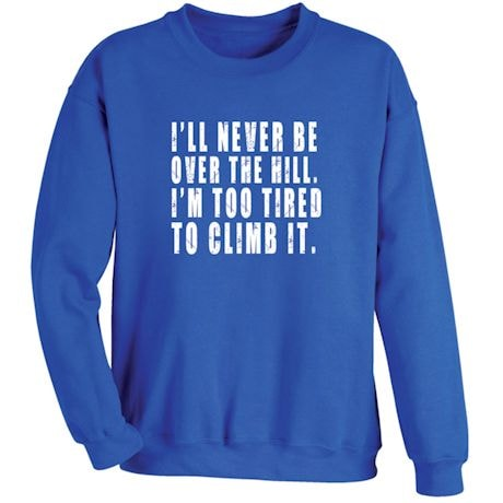 I'll Never Be Over The Hill Sweatshirt