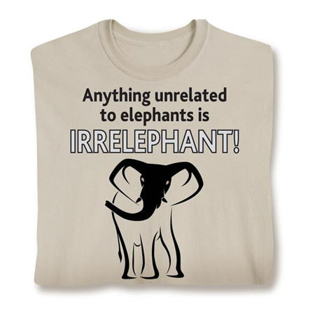 Anything Unrelated to Elephants Is Irrelephant T-Shirt in Cotton