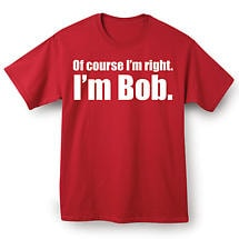 I'm Right I'm Bob T Shirt