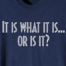 It Is What It Is…Or Is It Shirt