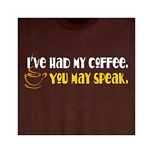 Had My Coffee You May Speak Shirt