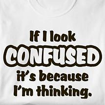 If I Look Confused It's Because I'm Thinking T-Shirt