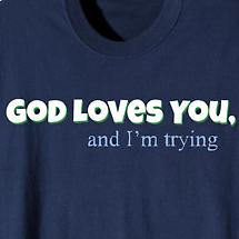 God Loves You, And I'm Trying Shirt