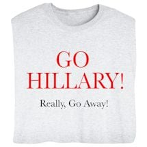 Go Hillary! Really, Go Away! -  Funny Presidential Election T-shirt