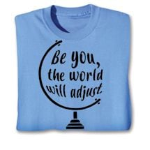 Be You, The World Will Adust Shirts
